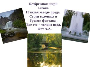 Безбрежная ширь океана И тихая заводь пруда, Струя водопада и брызги фонтана