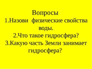 Вопросы 1.Назови физические свойства воды. 2.Что такое гидросфера? 3.Какую ча