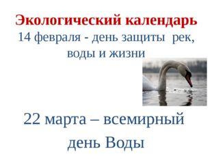 Экологический календарь 14 февраля - день защиты рек, воды и жизни 22 марта –