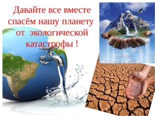 Давайте все вместе спасём нашу планету от экологической катастрофы !