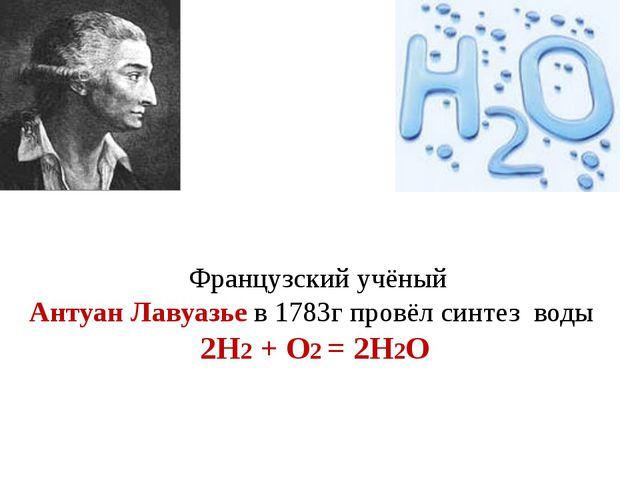 Французский учёный Антуан Лавуазье в 1783г провёл синтез воды 2H2 + O2 = 2H2O
