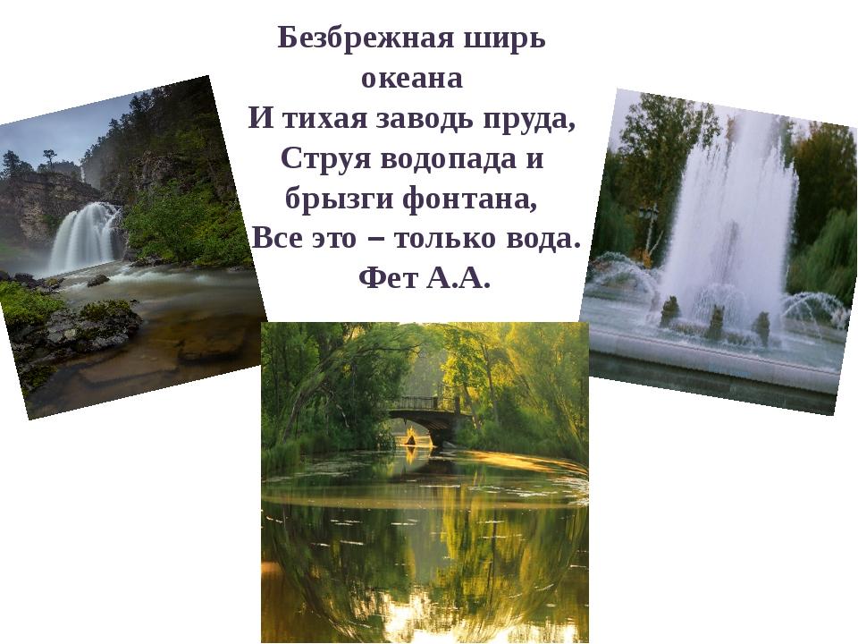 Безбрежная ширь океана И тихая заводь пруда, Струя водопада и брызги фонтана...