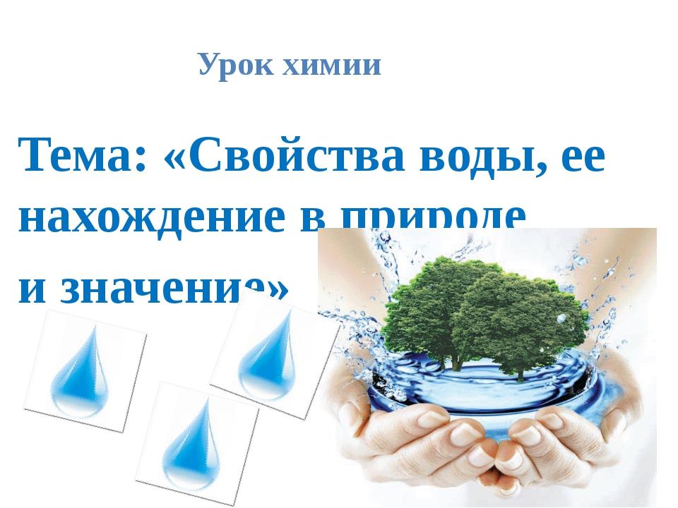 Урок химии Тема: «Свойства воды, ее нахождение в природе и значение»