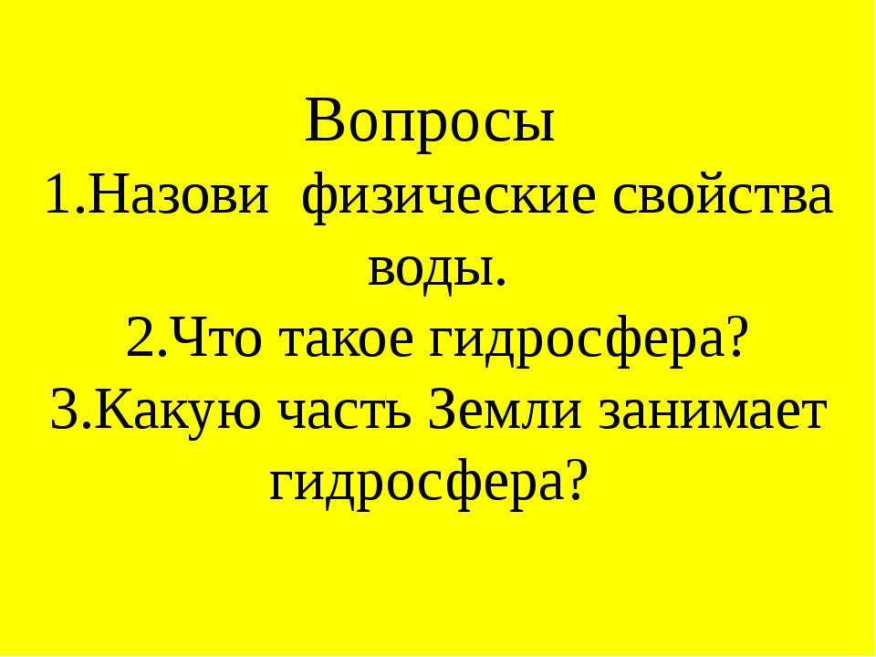 Вопросы 1.Назови физические свойства воды. 2.Что такое гидросфера? 3.Какую ча...