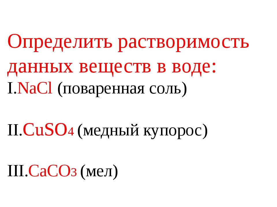 Определить растворимость данных веществ в воде: I.NaCl (поваренная соль) II.C...