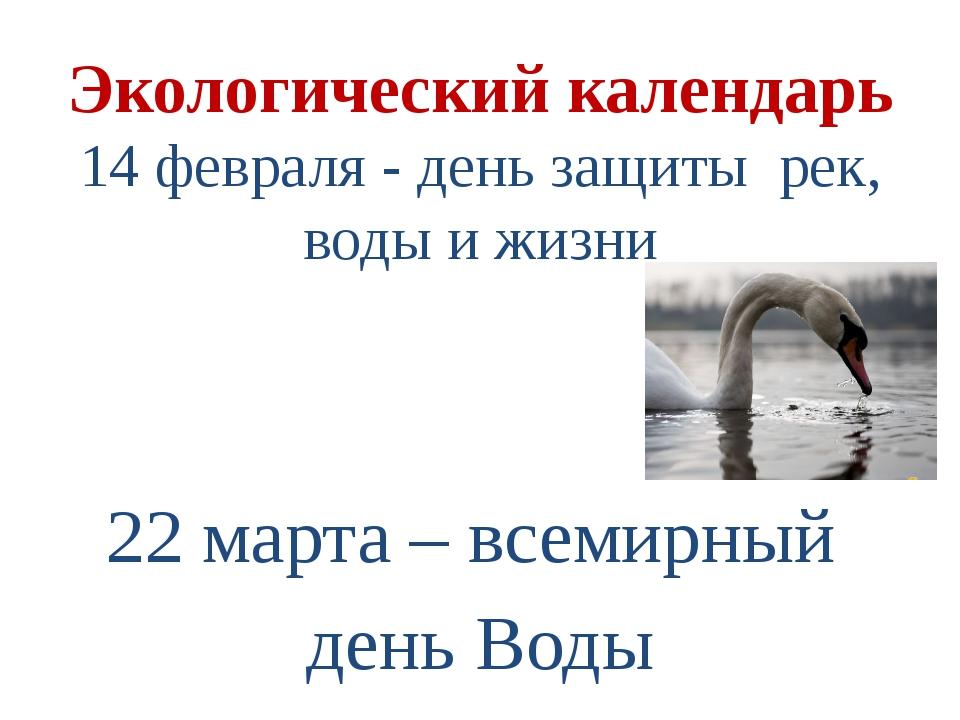 Экологический календарь 14 февраля - день защиты рек, воды и жизни 22 марта –...