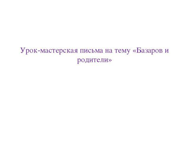 Урок-мастерская письма на тему «Базаров и родители»