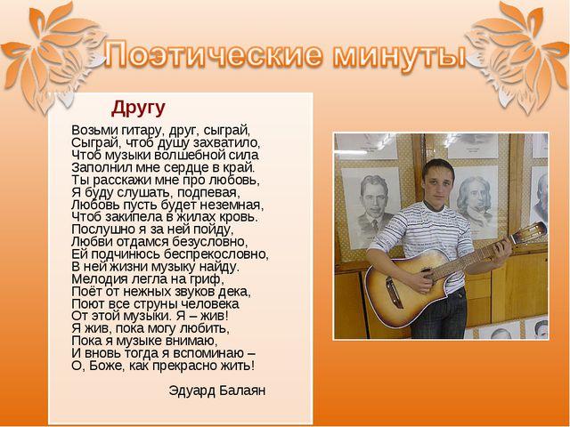 Другу Возьми гитару, друг, сыграй, Сыграй, чтоб душу захватило, Чтоб музыки...