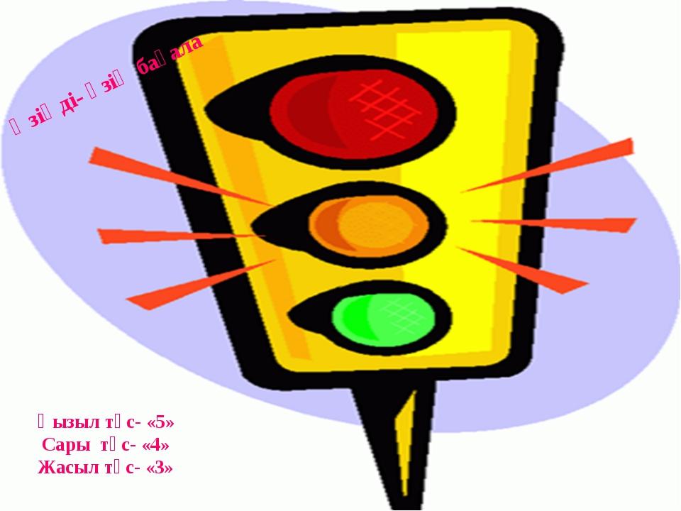 Өзіңді- өзің бағала Қызыл түс- «5» Сары түс- «4» Жасыл түс- «3»