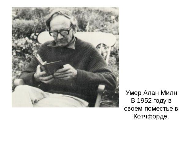 Умер Алан Милн В 1952 году в своем поместье в Котчфорде.