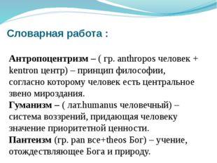 Словарная работа : Антропоцентризм – ( гр. anthropos человек + kentron центр)