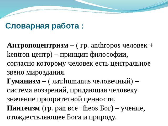Словарная работа : Антропоцентризм – ( гр. anthropos человек + kentron центр)...