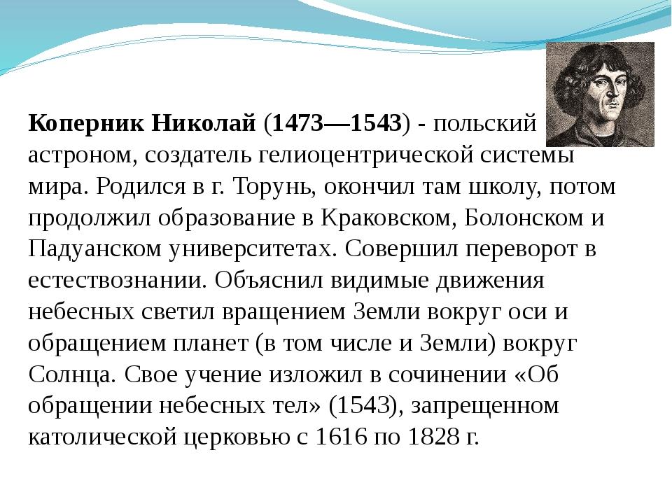 Коперник Николай (1473—1543) - польский астроном, создатель гелиоцентрической...