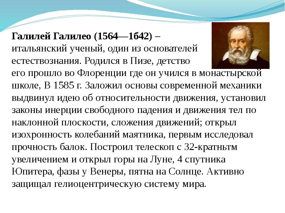 Галилей Галилео (1564—1б42) – итальянский ученый, один из основателей естеств...