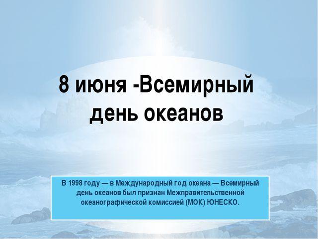 В 1998 году — в Международный год океана — Всемирный день океанов был признан...