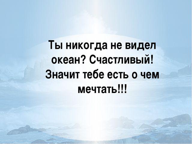 Ты никогда не видел океан? Счастливый! Значит тебе есть о чем мечтать!!!