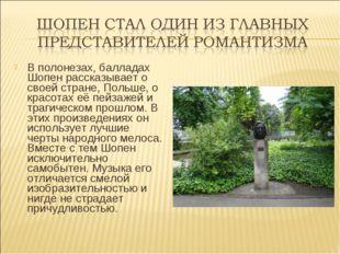 В полонезах, балладах Шопен рассказывает о своей стране, Польше, о красотах е