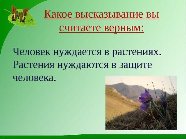 Какое высказывание вы считаете верным: Человек нуждается в растениях. Растен...