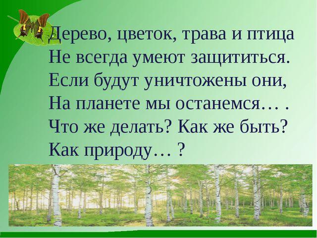 Дерево, цветок, трава и птица Не всегда умеют защититься. Если будут уничтож...