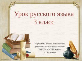 Урок русского языка 3 класс Чернобай Елена Николаевна учитель начальных класс