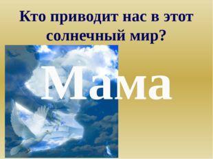 Кто приводит нас в этот солнечный мир? Мама