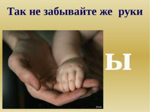 Так не забывайте же руки Мамы