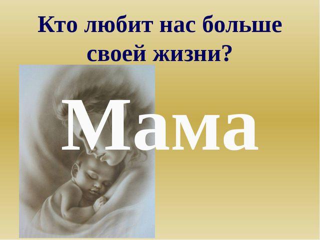Кто любит нас больше своей жизни? Мама