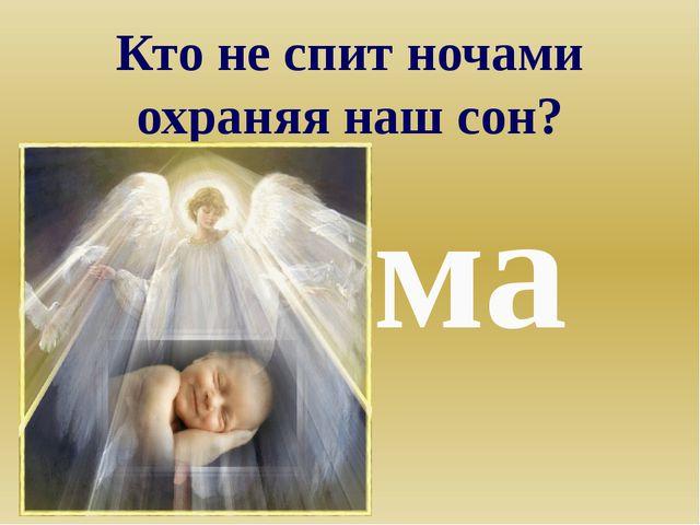 Кто не спит ночами охраняя наш сон? Мама