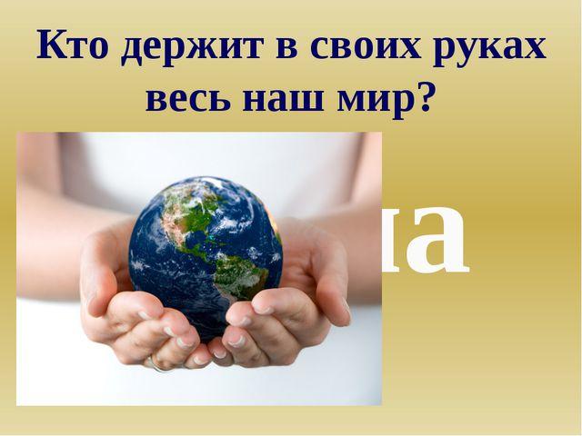 Кто держит в своих руках весь наш мир? Мама
