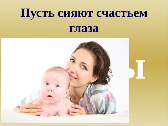Пусть сияют счастьем глаза Мамы