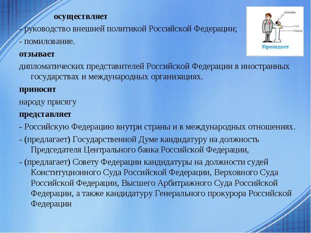 осуществляет - руководство внешней политикой Российской Федерации; - помилов...