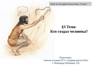 §3 Тема: Кто создал человека? Урок по истории Казахстана, 5 класс Подготовил: