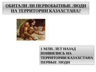 ОБИТАЛИ ЛИ ПЕРВОБЫТНЫЕ ЛЮДИ НА ТЕРРИТОРИИ КАЗАХСТАНА? 1 МЛН. ЛЕТ НАЗАД ПОЯВИЛ