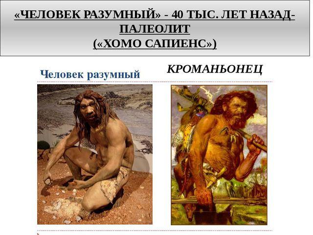 «ЧЕЛОВЕК РАЗУМНЫЙ» - 40 ТЫС. ЛЕТ НАЗАД-ПАЛЕОЛИТ («ХОМО САПИЕНС») КРОМАНЬОНЕЦ