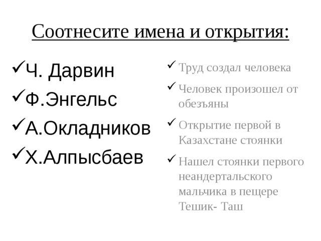 Соотнесите имена и открытия: Ч. Дарвин Ф.Энгельс А.Окладников Х.Алпысбаев Тру...