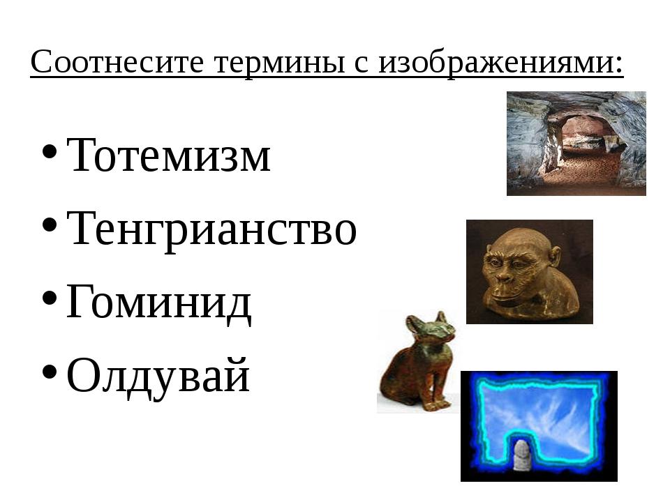 Соотнесите термины с изображениями: Тотемизм Тенгрианство Гоминид Олдувай