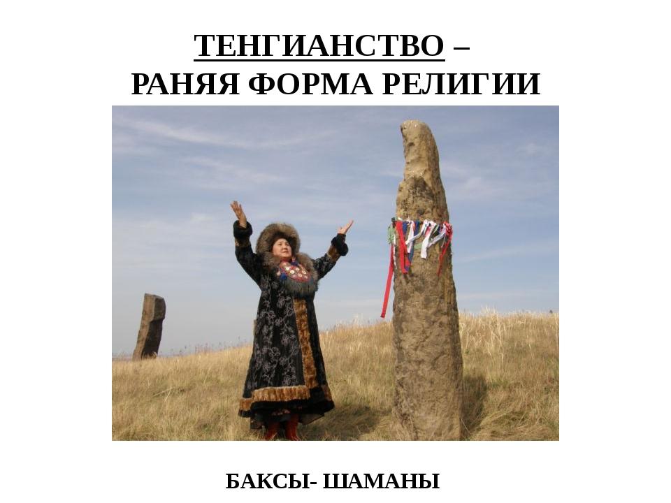 ТЕНГИАНСТВО – РАНЯЯ ФОРМА РЕЛИГИИ БАКСЫ- ШАМАНЫ