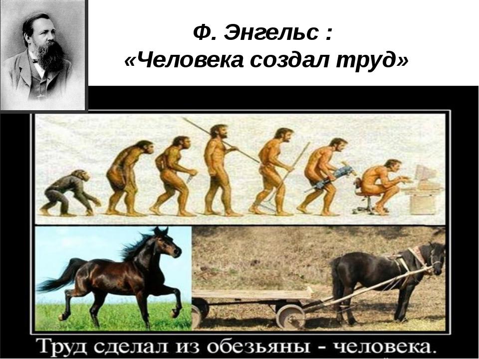 Ф. Энгельс : «Человека создал труд»