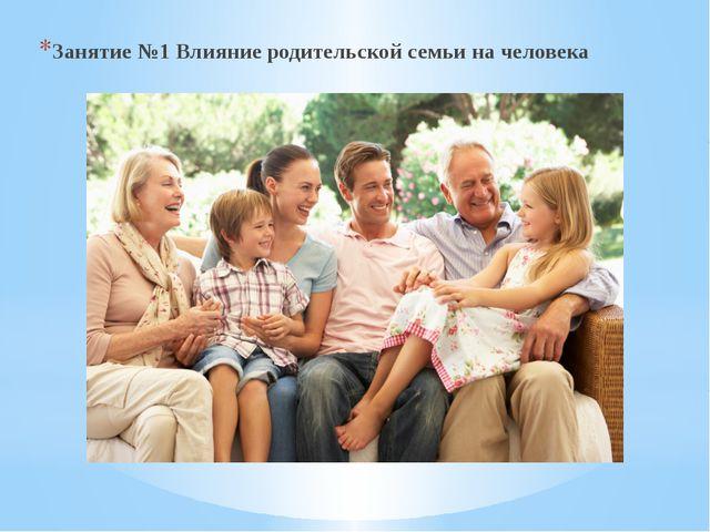 Занятие №1 Влияние родительской семьи на человека