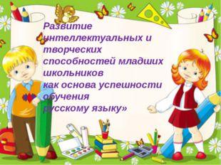 Развитие интеллектуальных и творческих способностей младших школьников как ос
