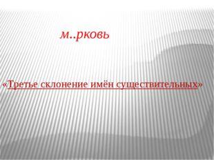 «Третье склонение имён существительных» м..рковь