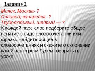 Задание 2. Минск, Москва- ? Соловей, канарейка -? Трудолюбивый, щедрый — ? К