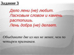 Задание 3 Дело лени (не) любит. Ласковым словом и камень растопишь. Лень добр