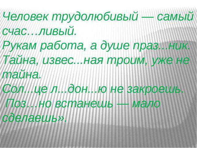 Человек трудолюбивый — самый счас…ливый. Рукам работа, а душе праз...ник. Тай...