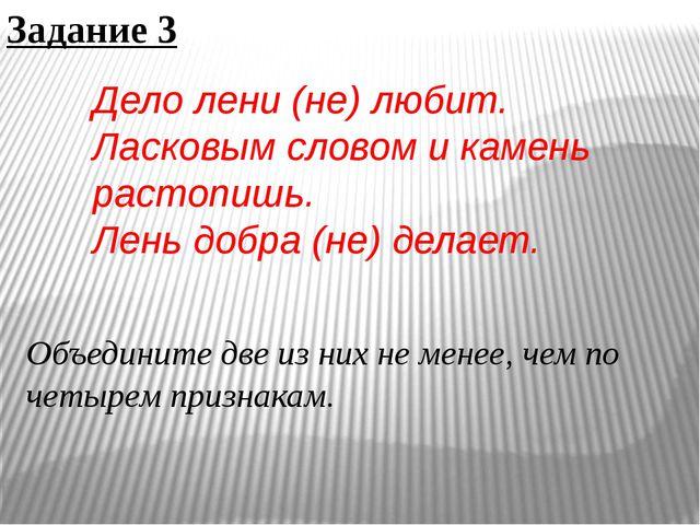 Задание 3 Дело лени (не) любит. Ласковым словом и камень растопишь. Лень добр...
