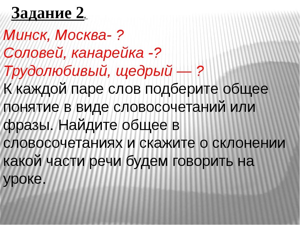 Задание 2. Минск, Москва- ? Соловей, канарейка -? Трудолюбивый, щедрый — ? К...