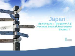 Japan  Выполнила : Проценко А.В. Учитель английского языка 8 класс