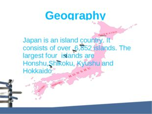 Geography Japan is an island country. It consists of over 6,852 islands. The