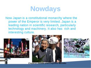 Nowdays Now Japan is a constitutional monarchy where the power of the Emperor