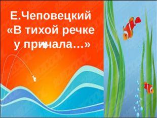 Е.Чеповецкий «В тихой речке у причала…»